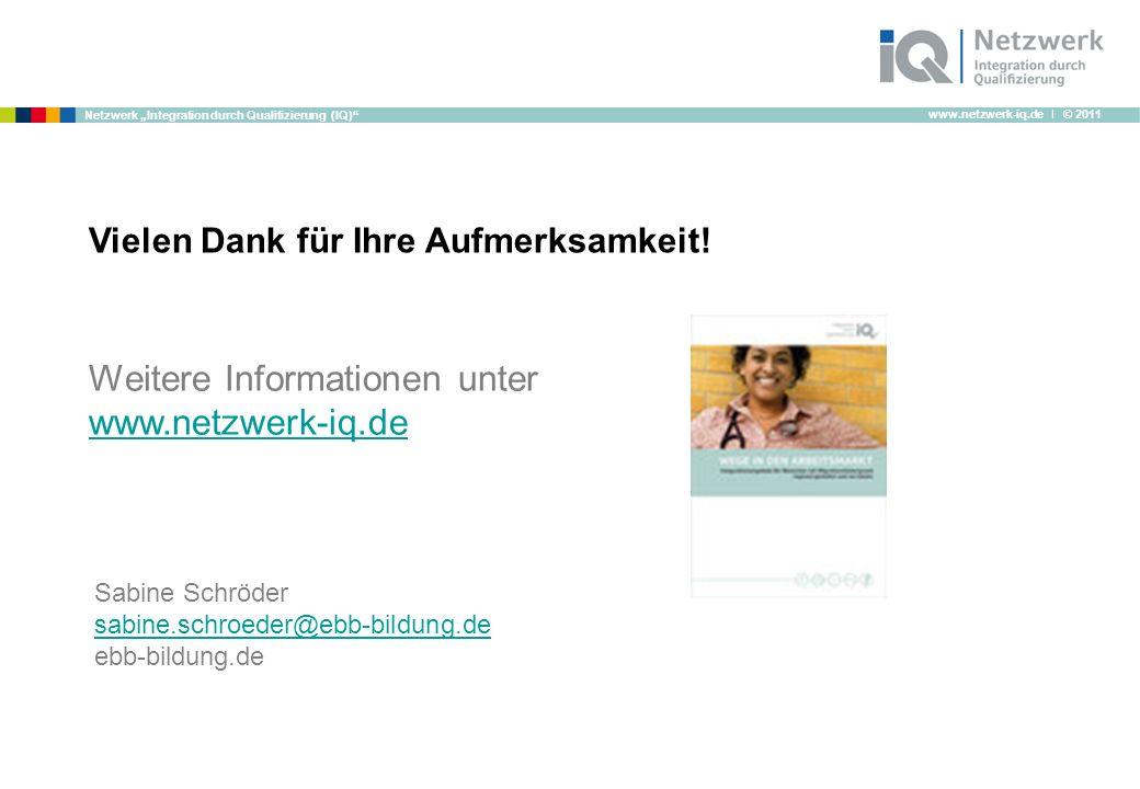www.netzwerk-iq.de I © 2011 Netzwerk Integration durch Qualifizierung (IQ) Weitere Informationen unter www.netzwerk-iq.de Vielen Dank für Ihre Aufmerksamkeit.