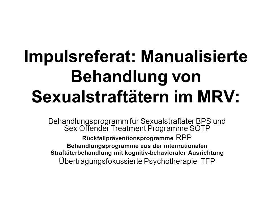 Impulsreferat: Manualisierte Behandlung von Sexualstraftätern im MRV: Behandlungsprogramm für Sexualstraftäter BPS und Sex Offender Treatment Programme SOTP Rückfallpräventionsprogramme RPP Behandlungsprogramme aus der internationalen Straftäterbehandlung mit kognitiv-behavioraler Ausrichtung Übertragungsfokussierte Psychotherapie TFP