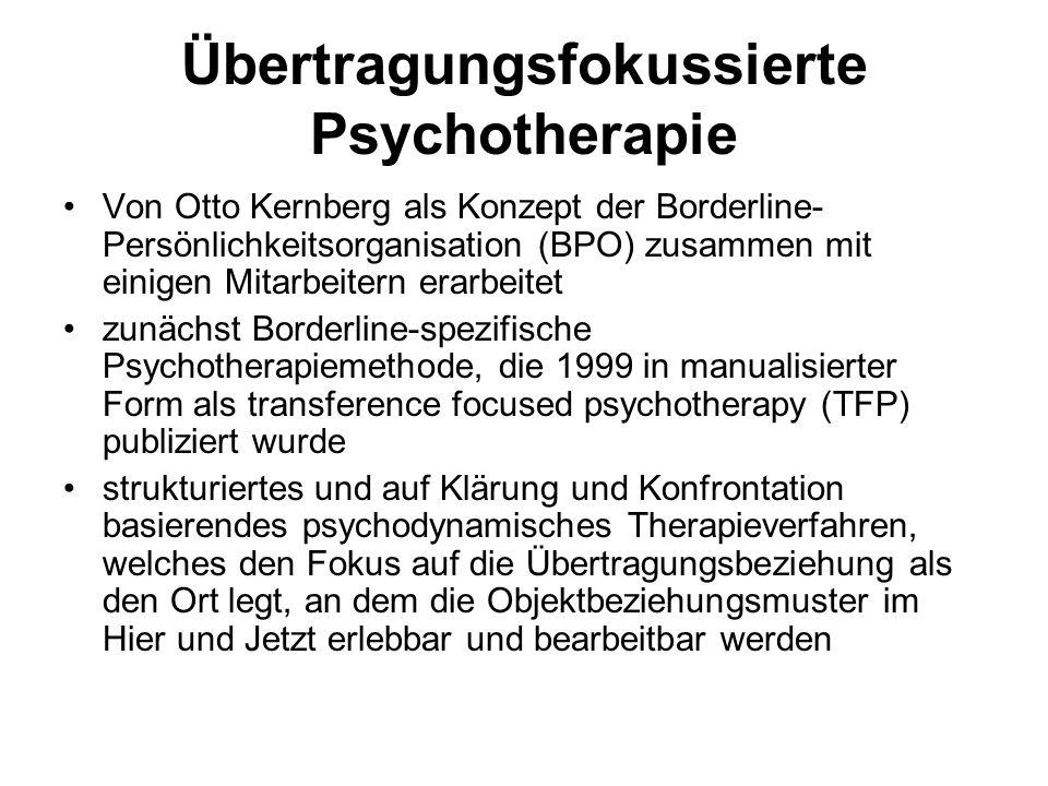 Übertragungsfokussierte Psychotherapie Von Otto Kernberg als Konzept der Borderline- Persönlichkeitsorganisation (BPO) zusammen mit einigen Mitarbeitern erarbeitet zunächst Borderline-spezifische Psychotherapiemethode, die 1999 in manualisierter Form als transference focused psychotherapy (TFP) publiziert wurde strukturiertes und auf Klärung und Konfrontation basierendes psychodynamisches Therapieverfahren, welches den Fokus auf die Übertragungsbeziehung als den Ort legt, an dem die Objektbeziehungsmuster im Hier und Jetzt erlebbar und bearbeitbar werden