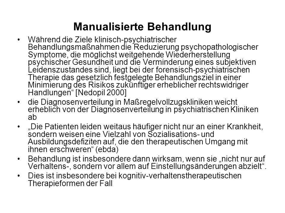 Manualisierte Behandlung Während die Ziele klinisch-psychiatrischer Behandlungsmaßnahmen die Reduzierung psychopathologischer Symptome, die möglichst weitgehende Wiederherstellung psychischer Gesundheit und die Verminderung eines subjektiven Leidenszustandes sind, liegt bei der forensisch-psychiatrischen Therapie das gesetzlich festgelegte Behandlungsziel in einer Minimierung des Risikos zukünftiger erheblicher rechtswidriger Handlungen [Nedopil 2000] die Diagnosenverteilung in Maßregelvollzugskliniken weicht erheblich von der Diagnosenverteilung in psychiatrischen Kliniken ab Die Patienten leiden weitaus häufiger nicht nur an einer Krankheit, sondern weisen eine Vielzahl von Sozialisations- und Ausbildungsdefiziten auf, die den therapeutischen Umgang mit ihnen erschweren (ebda) Behandlung ist insbesondere dann wirksam, wenn sie nicht nur auf Verhaltens-, sondern vor allem auf Einstellungsänderungen abzielt.