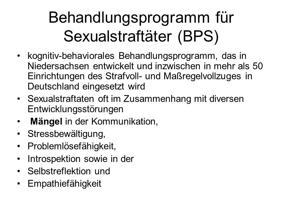 Behandlungsprogramm für Sexualstraftäter (BPS) kognitiv-behaviorales Behandlungsprogramm, das in Niedersachsen entwickelt und inzwischen in mehr als 50 Einrichtungen des Strafvoll- und Maßregelvollzuges in Deutschland eingesetzt wird Sexualstraftaten oft im Zusammenhang mit diversen Entwicklungsstörungen Mängel in der Kommunikation, Stressbewältigung, Problemlösefähigkeit, Introspektion sowie in der Selbstreflektion und Empathiefähigkeit