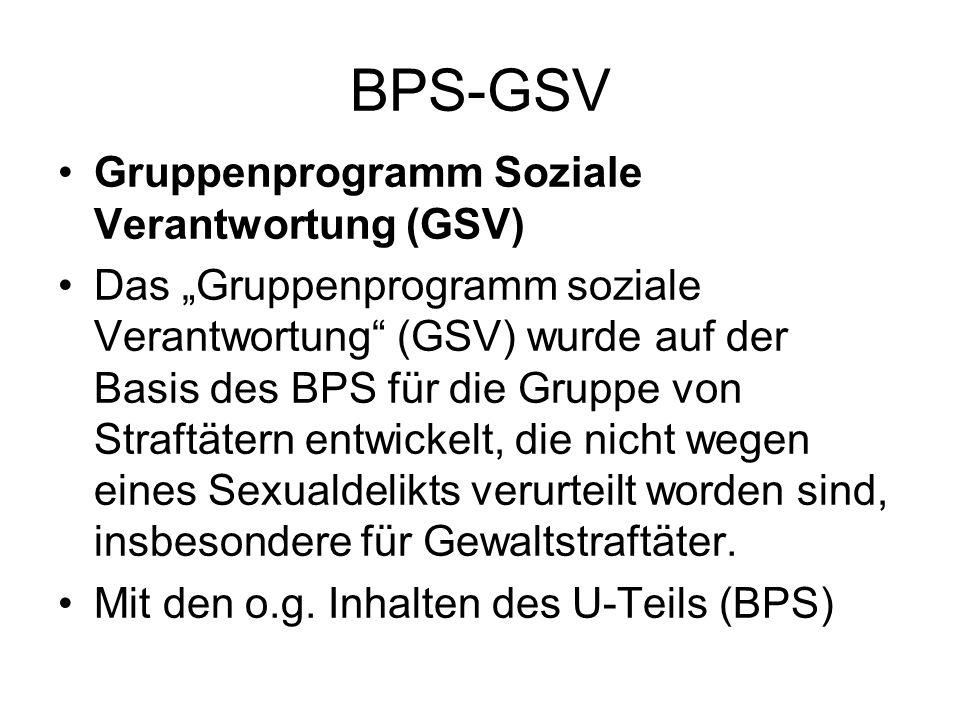 BPS-GSV Gruppenprogramm Soziale Verantwortung (GSV) Das Gruppenprogramm soziale Verantwortung (GSV) wurde auf der Basis des BPS für die Gruppe von Straftätern entwickelt, die nicht wegen eines Sexualdelikts verurteilt worden sind, insbesondere für Gewaltstraftäter.