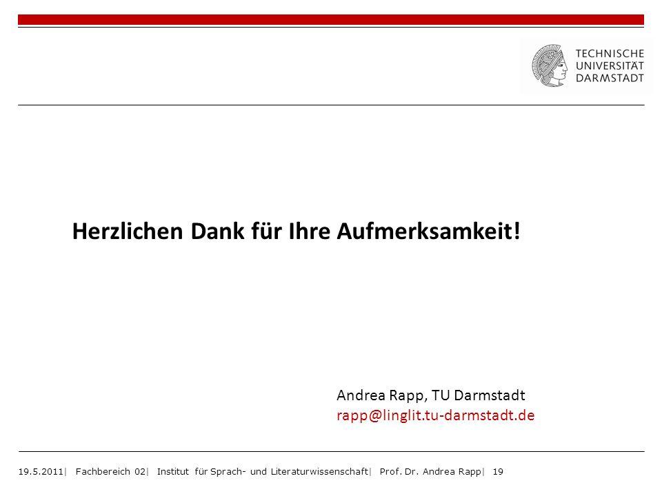 19.5.2011| Fachbereich 02| Institut für Sprach- und Literaturwissenschaft| Prof. Dr. Andrea Rapp| 19 Herzlichen Dank für Ihre Aufmerksamkeit! Andrea R