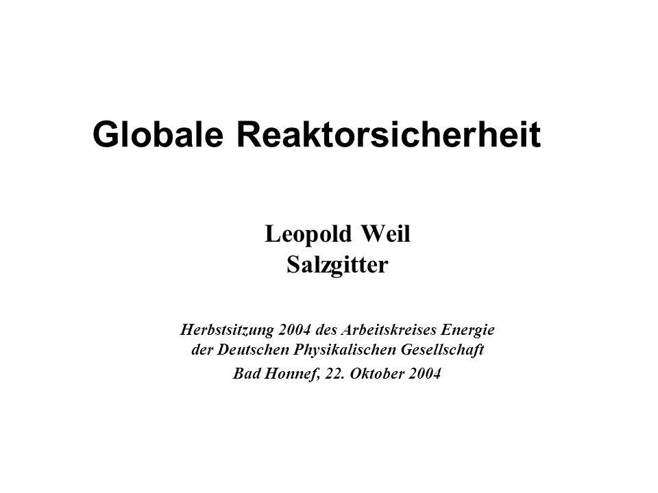 Globale Reaktorsicherheit Leopold Weil Salzgitter Herbstsitzung 2004 des Arbeitskreises Energie der Deutschen Physikalischen Gesellschaft Bad Honnef, 22.