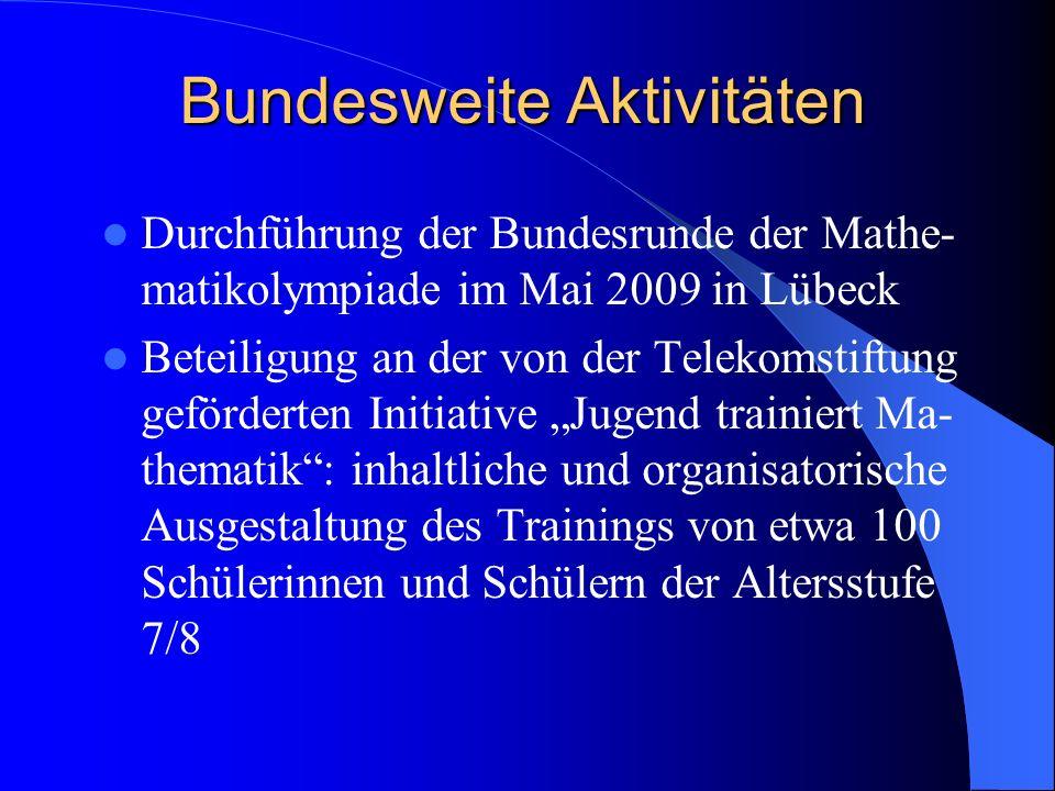 Bundesweite Aktivitäten Durchführung der Bundesrunde der Mathe- matikolympiade im Mai 2009 in Lübeck Beteiligung an der von der Telekomstiftung geförderten Initiative Jugend trainiert Ma- thematik: inhaltliche und organisatorische Ausgestaltung des Trainings von etwa 100 Schülerinnen und Schülern der Altersstufe 7/8