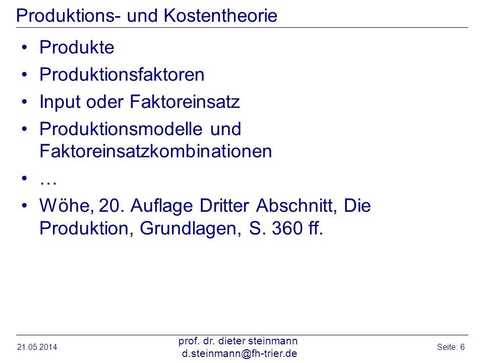 21.05.2014 prof. dr. dieter steinmann d.steinmann@fh-trier.de Seite: 6 Produktions- und Kostentheorie Produkte Produktionsfaktoren Input oder Faktorei