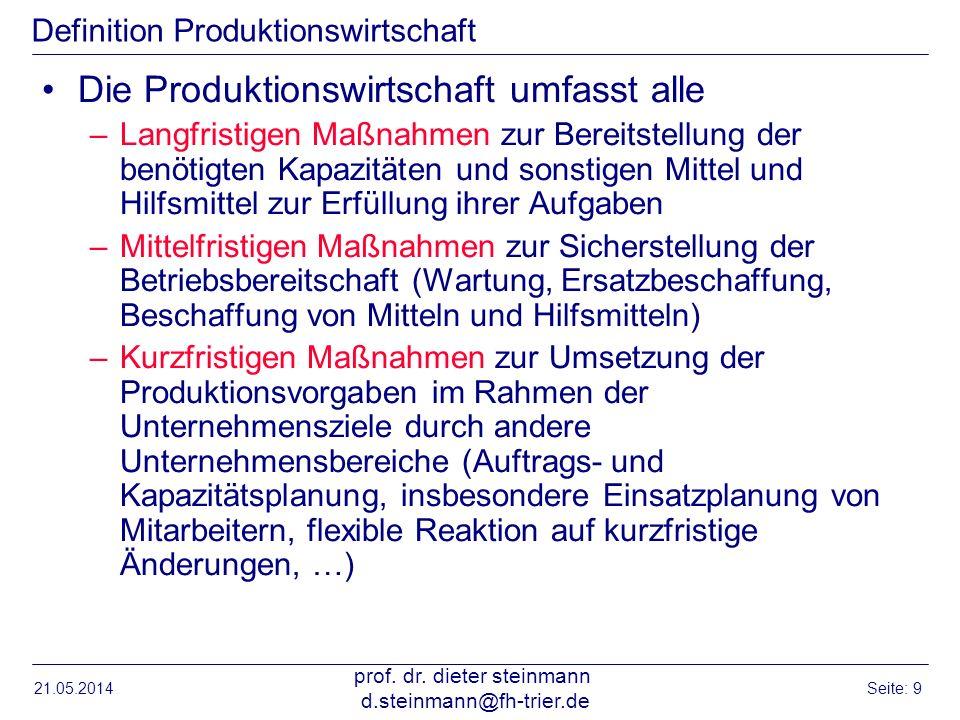 21.05.2014 prof. dr. dieter steinmann d.steinmann@fh-trier.de Seite: 9 Definition Produktionswirtschaft Die Produktionswirtschaft umfasst alle –Langfr