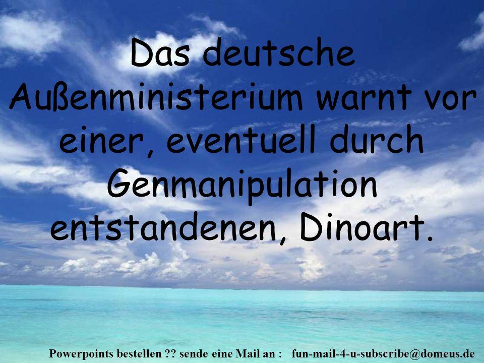 Powerpoints bestellen ?? sende eine Mail an : fun-mail-4-u-subscribe@domeus.de Das deutsche Außenministerium warnt vor einer, eventuell durch Genmanip
