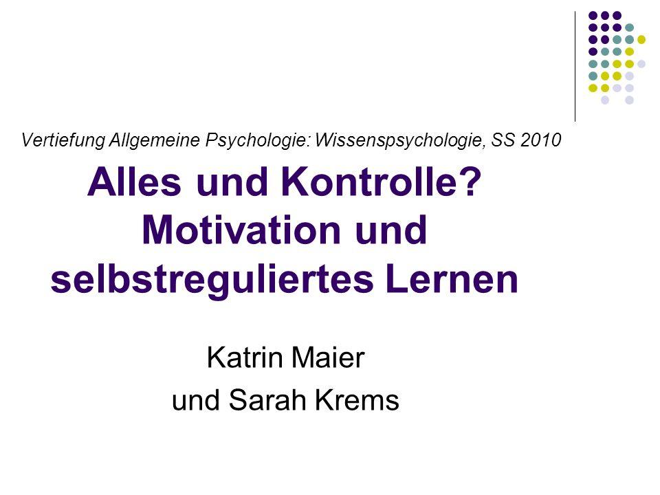 Vertiefung Allgemeine Psychologie: Wissenspsychologie, SS 2010 Alles und Kontrolle? Motivation und selbstreguliertes Lernen Katrin Maier und Sarah Kre
