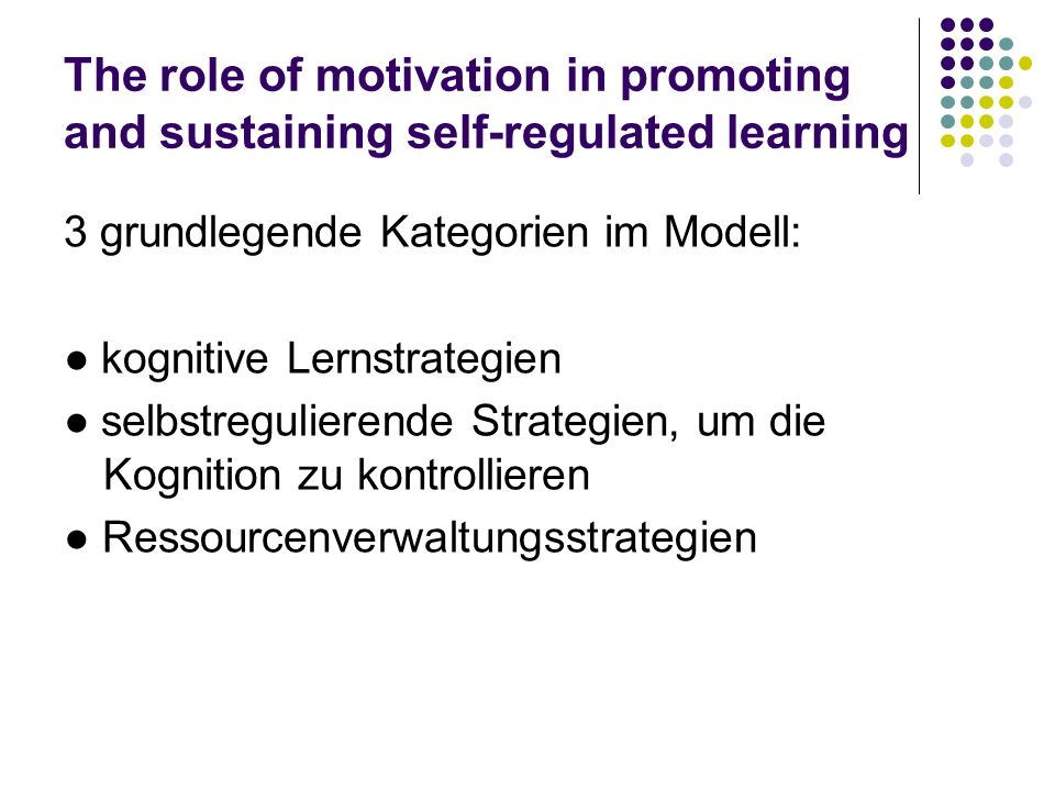 The role of motivation in promoting and sustaining self-regulated learning 3 grundlegende Kategorien im Modell: kognitive Lernstrategien selbstregulierende Strategien, um die Kognition zu kontrollieren Ressourcenverwaltungsstrategien