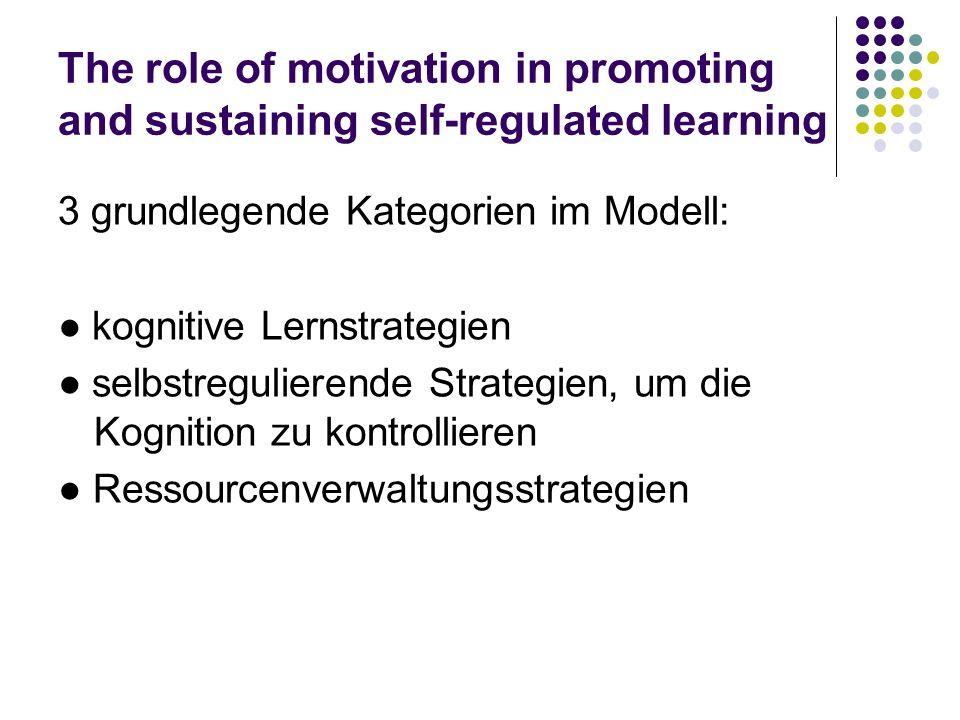 The role of motivation in promoting and sustaining self-regulated learning 3 grundlegende Kategorien im Modell: kognitive Lernstrategien selbstregulie