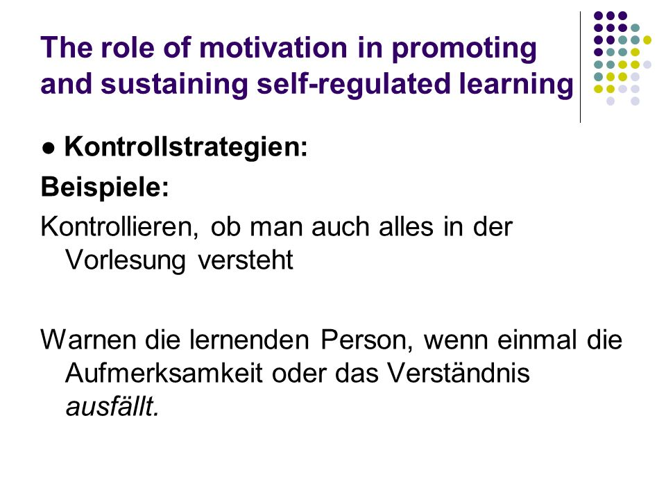The role of motivation in promoting and sustaining self-regulated learning Kontrollstrategien: Beispiele: Kontrollieren, ob man auch alles in der Vorl