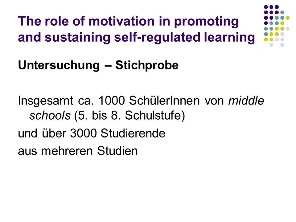 The role of motivation in promoting and sustaining self-regulated learning Untersuchung – Stichprobe Insgesamt ca. 1000 SchülerInnen von middle school