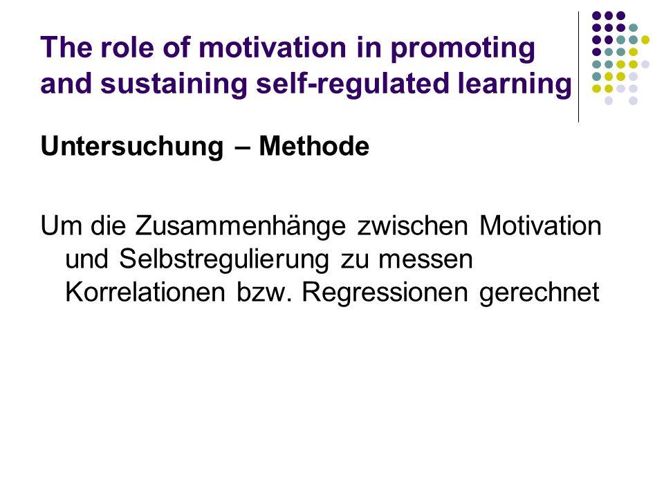 The role of motivation in promoting and sustaining self-regulated learning Untersuchung – Methode Um die Zusammenhänge zwischen Motivation und Selbstr