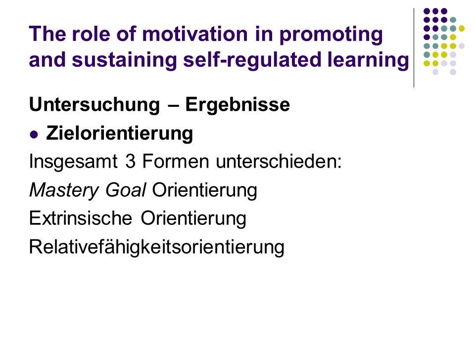 The role of motivation in promoting and sustaining self-regulated learning Untersuchung – Ergebnisse Zielorientierung Insgesamt 3 Formen unterschieden