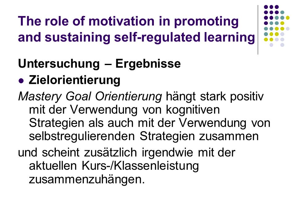 The role of motivation in promoting and sustaining self-regulated learning Untersuchung – Ergebnisse Zielorientierung Mastery Goal Orientierung hängt