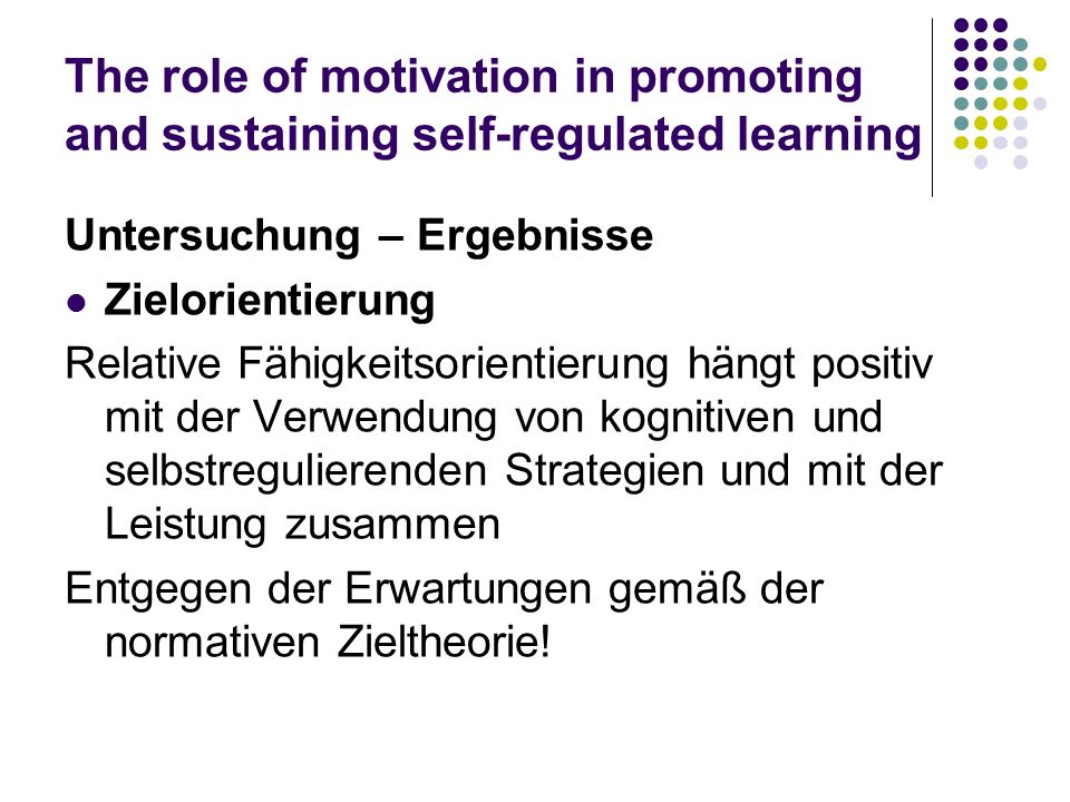 The role of motivation in promoting and sustaining self-regulated learning Untersuchung – Ergebnisse Zielorientierung Relative Fähigkeitsorientierung