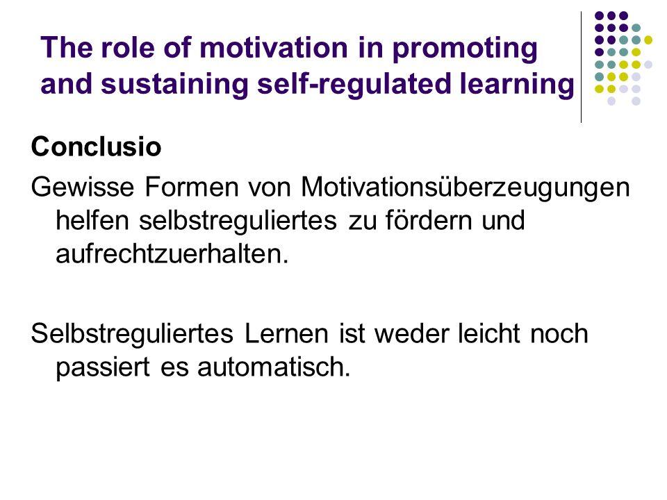 The role of motivation in promoting and sustaining self-regulated learning Conclusio Gewisse Formen von Motivationsüberzeugungen helfen selbstregulier