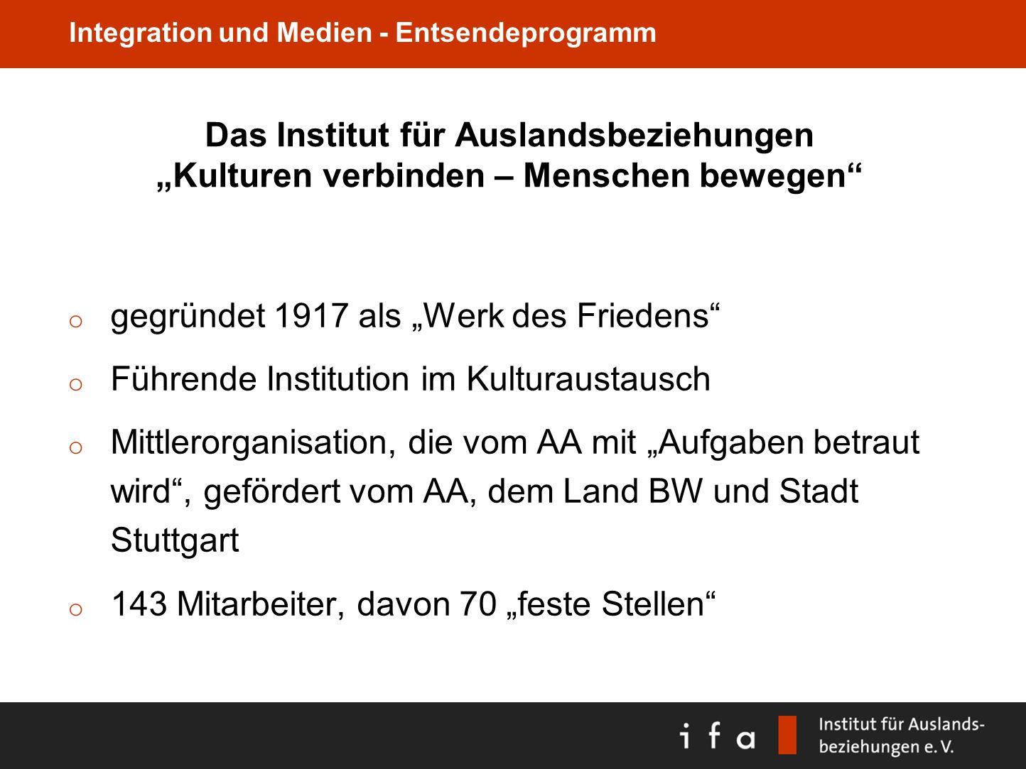 Integration und Medien - Entsendeprogramm Das Institut für Auslandsbeziehungen Kulturen verbinden – Menschen bewegen o gegründet 1917 als Werk des Fri