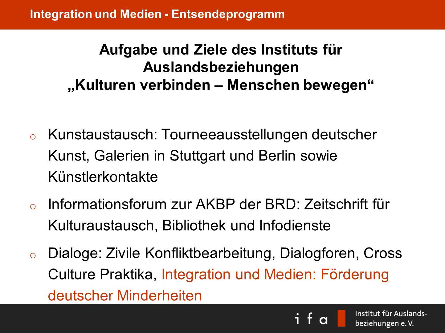 Integration und Medien - Entsendeprogramm Aufgabe und Ziele des Instituts für Auslandsbeziehungen Kulturen verbinden – Menschen bewegen o Kunstaustaus