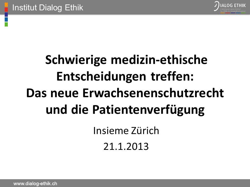 Institut Dialog Ethik www.dialog-ethik.ch Schwierige medizin-ethische Entscheidungen treffen: Das neue Erwachsenenschutzrecht und die Patientenverfügu