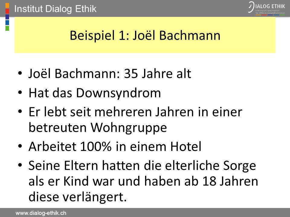 Institut Dialog Ethik www.dialog-ethik.ch Beispiel 1: Joël Bachmann Joël Bachmann: 35 Jahre alt Hat das Downsyndrom Er lebt seit mehreren Jahren in ei