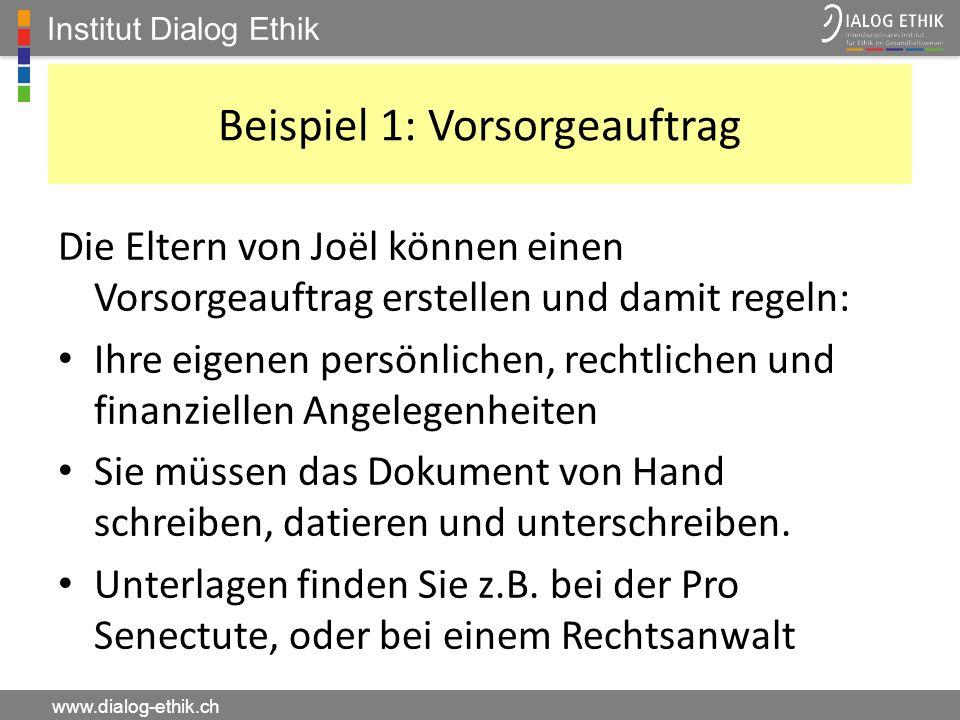 Institut Dialog Ethik www.dialog-ethik.ch Beispiel 1: Vorsorgeauftrag Die Eltern von Joël können einen Vorsorgeauftrag erstellen und damit regeln: Ihr