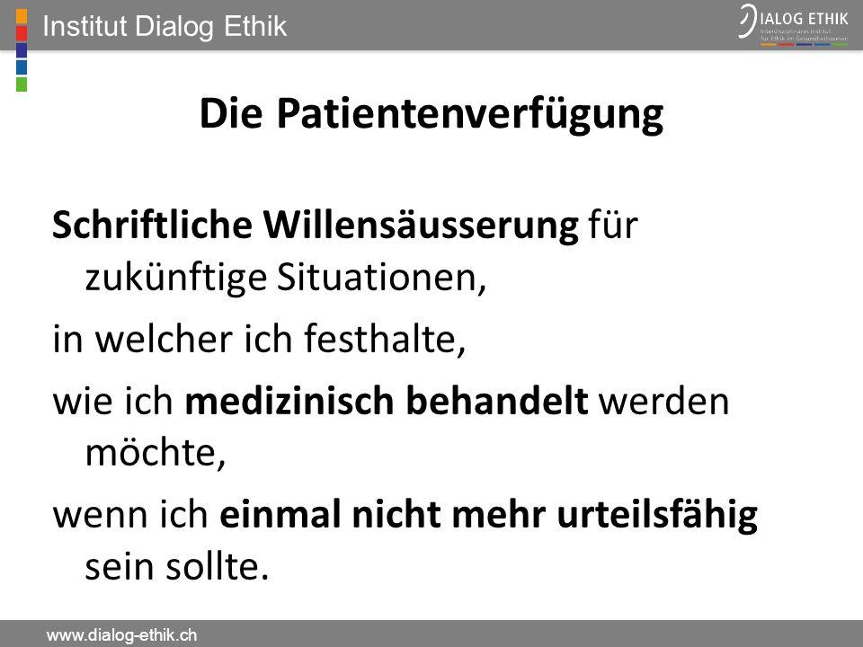 Institut Dialog Ethik www.dialog-ethik.ch Die Patientenverfügung Schriftliche Willensäusserung für zukünftige Situationen, in welcher ich festhalte, w
