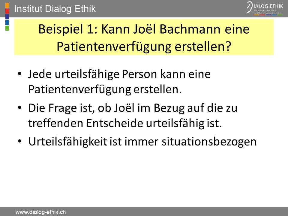 Institut Dialog Ethik www.dialog-ethik.ch Beispiel 1: Kann Joël Bachmann eine Patientenverfügung erstellen? Jede urteilsfähige Person kann eine Patien