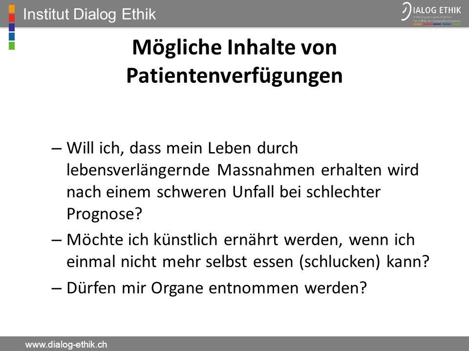 Institut Dialog Ethik www.dialog-ethik.ch Mögliche Inhalte von Patientenverfügungen – Will ich, dass mein Leben durch lebensverlängernde Massnahmen er
