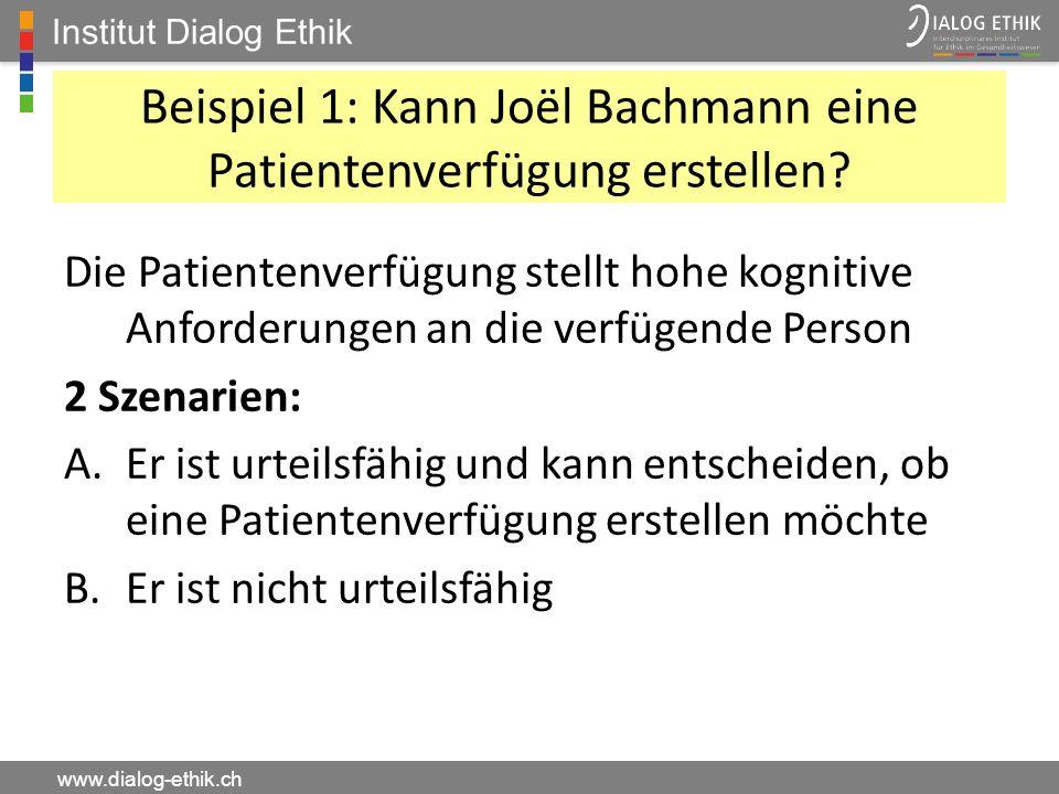 Institut Dialog Ethik www.dialog-ethik.ch Beispiel 1: Kann Joël Bachmann eine Patientenverfügung erstellen? Die Patientenverfügung stellt hohe kogniti