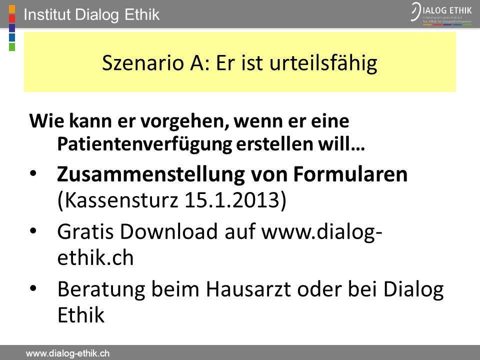 Institut Dialog Ethik www.dialog-ethik.ch Szenario A: Er ist urteilsfähig Wie kann er vorgehen, wenn er eine Patientenverfügung erstellen will… Zusamm