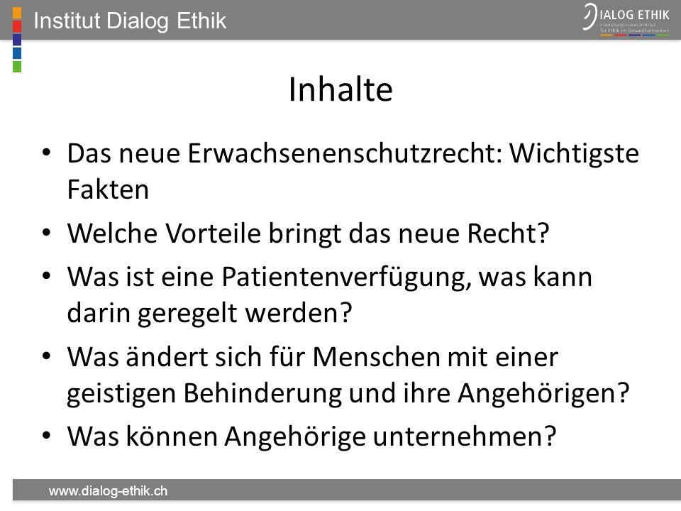Institut Dialog Ethik www.dialog-ethik.ch Inhalte Das neue Erwachsenenschutzrecht: Wichtigste Fakten Welche Vorteile bringt das neue Recht? Was ist ei