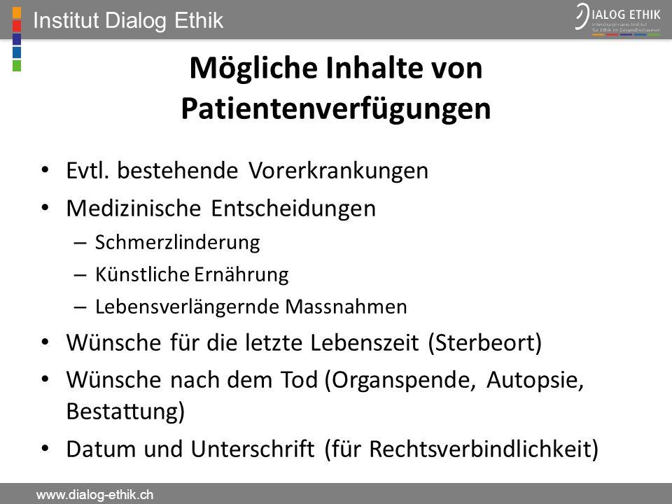 Institut Dialog Ethik www.dialog-ethik.ch Mögliche Inhalte von Patientenverfügungen Evtl. bestehende Vorerkrankungen Medizinische Entscheidungen – Sch