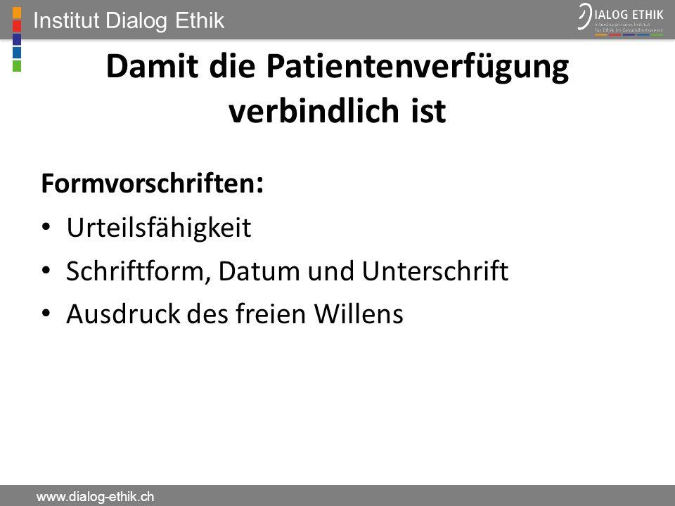 Institut Dialog Ethik www.dialog-ethik.ch Damit die Patientenverfügung verbindlich ist Formvorschriften : Urteilsfähigkeit Schriftform, Datum und Unte