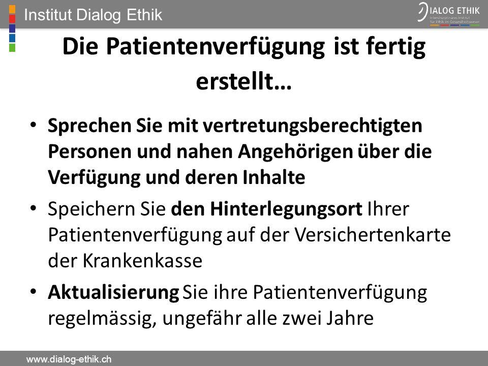 Institut Dialog Ethik www.dialog-ethik.ch Die Patientenverfügung ist fertig erstellt… Sprechen Sie mit vertretungsberechtigten Personen und nahen Ange