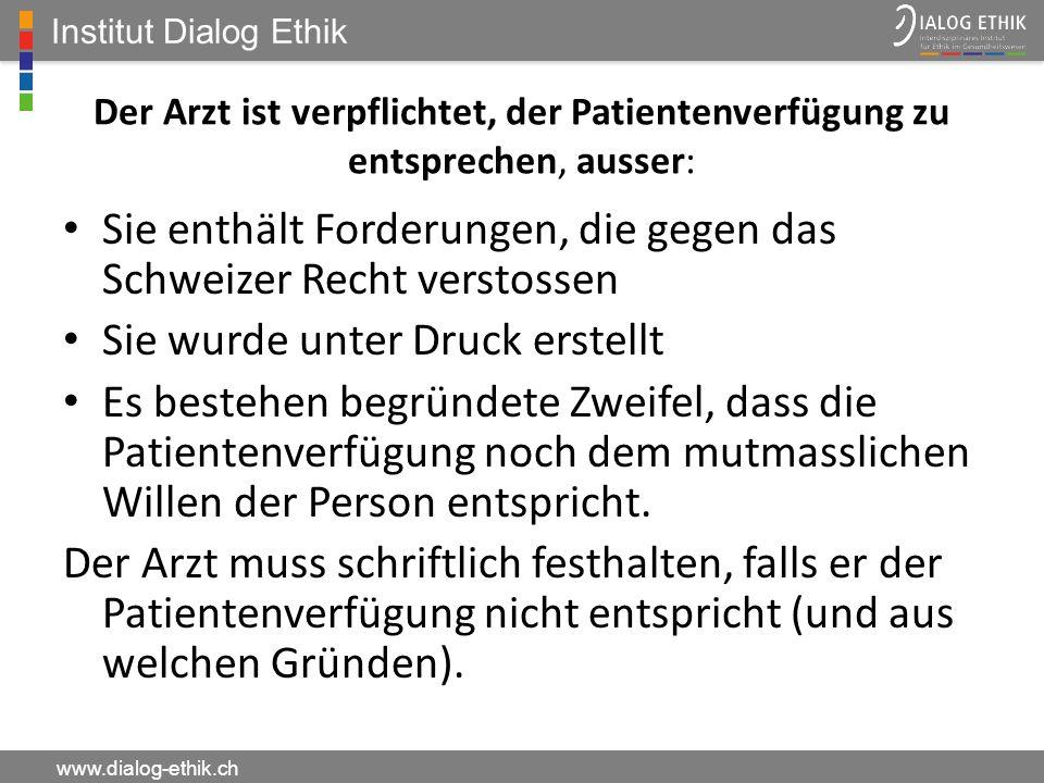Institut Dialog Ethik www.dialog-ethik.ch Der Arzt ist verpflichtet, der Patientenverfügung zu entsprechen, ausser: Sie enthält Forderungen, die gegen