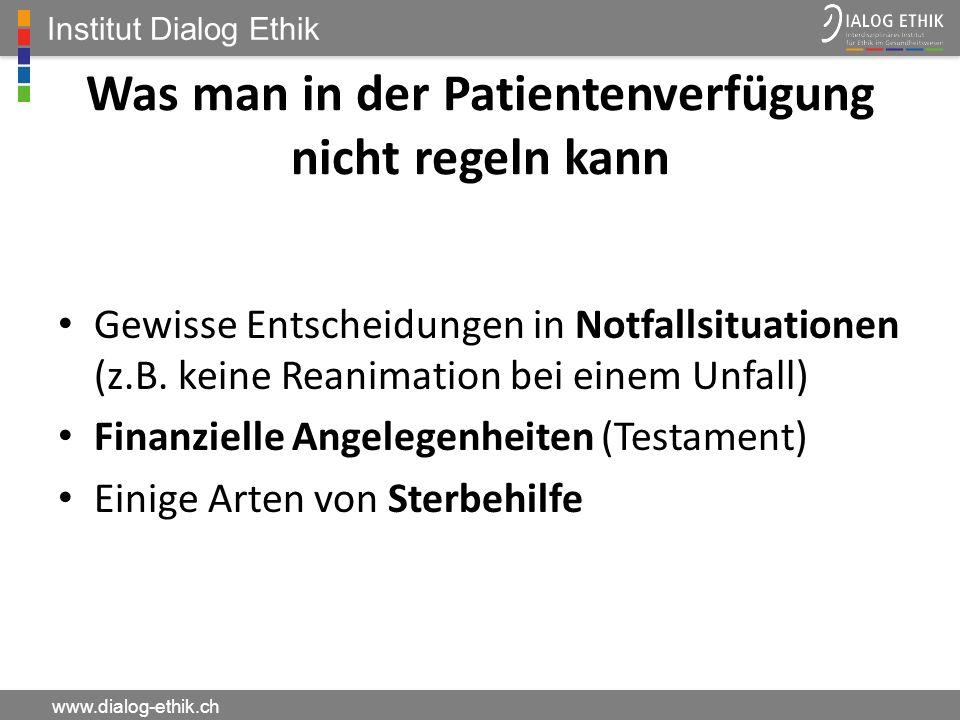 Institut Dialog Ethik www.dialog-ethik.ch Was man in der Patientenverfügung nicht regeln kann Gewisse Entscheidungen in Notfallsituationen (z.B. keine