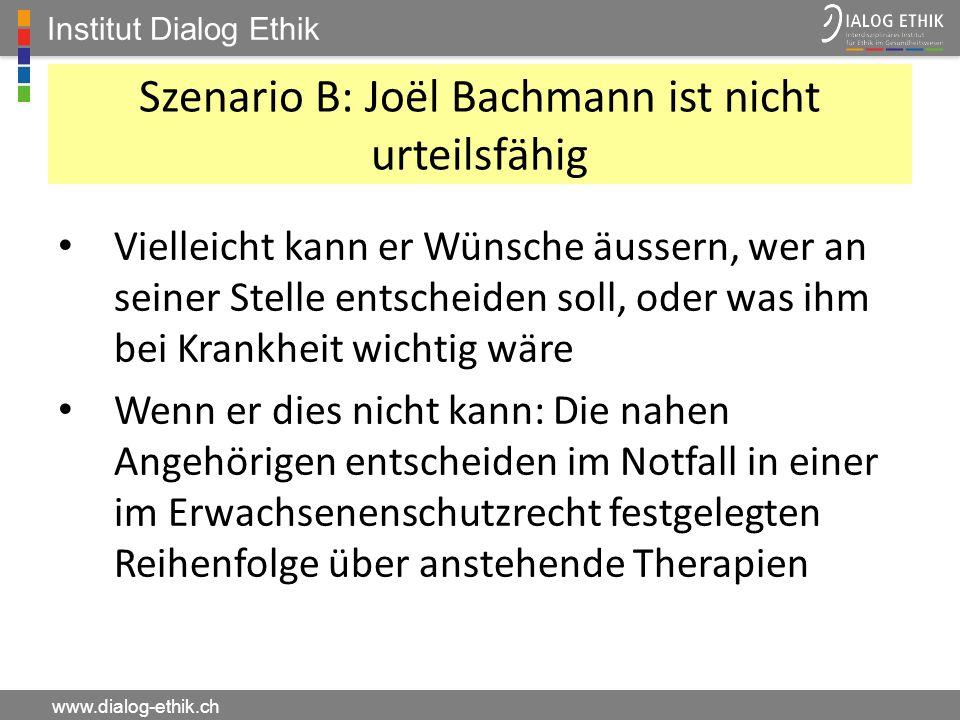 Institut Dialog Ethik www.dialog-ethik.ch Szenario B: Joël Bachmann ist nicht urteilsfähig Vielleicht kann er Wünsche äussern, wer an seiner Stelle en