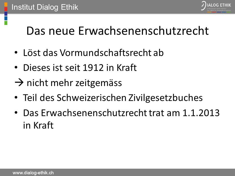 Institut Dialog Ethik www.dialog-ethik.ch Das neue Erwachsenenschutzrecht Löst das Vormundschaftsrecht ab Dieses ist seit 1912 in Kraft nicht mehr zei