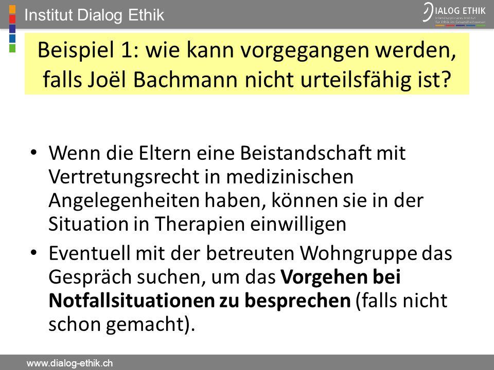Institut Dialog Ethik www.dialog-ethik.ch Beispiel 1: wie kann vorgegangen werden, falls Joël Bachmann nicht urteilsfähig ist? Wenn die Eltern eine Be