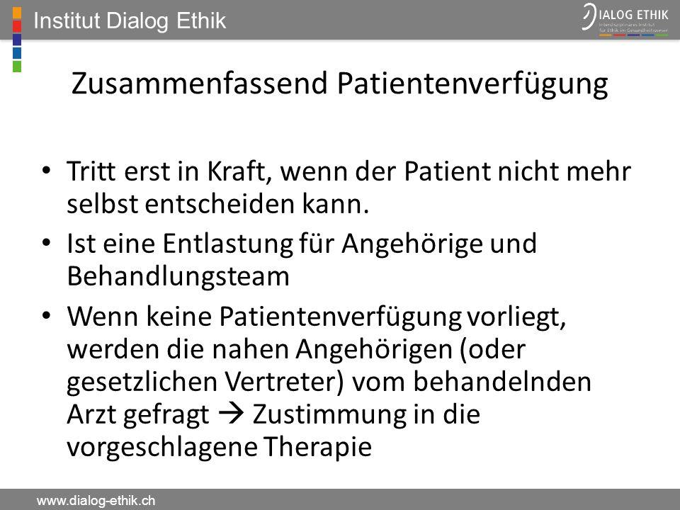 Institut Dialog Ethik www.dialog-ethik.ch Zusammenfassend Patientenverfügung Tritt erst in Kraft, wenn der Patient nicht mehr selbst entscheiden kann.