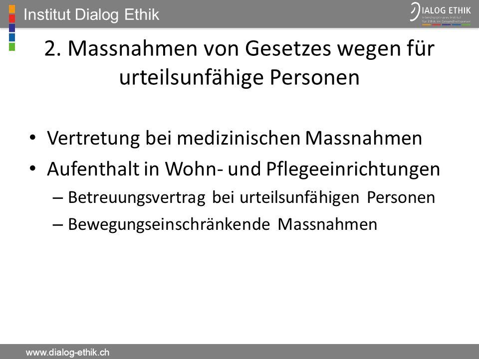 Institut Dialog Ethik www.dialog-ethik.ch 2. Massnahmen von Gesetzes wegen für urteilsunfähige Personen Vertretung bei medizinischen Massnahmen Aufent