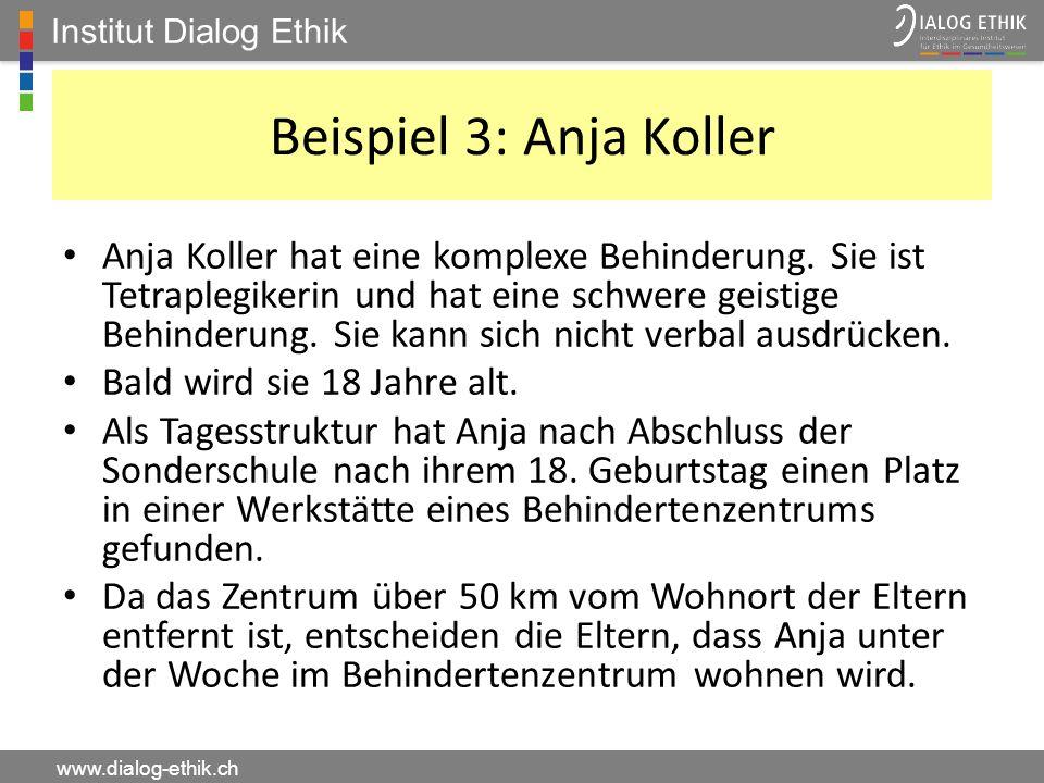 Institut Dialog Ethik www.dialog-ethik.ch Beispiel 3: Anja Koller Anja Koller hat eine komplexe Behinderung. Sie ist Tetraplegikerin und hat eine schw