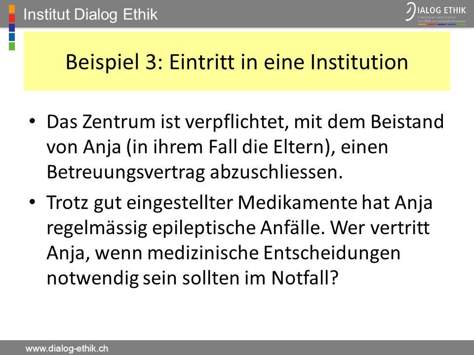 Institut Dialog Ethik www.dialog-ethik.ch Beispiel 3: Eintritt in eine Institution Das Zentrum ist verpflichtet, mit dem Beistand von Anja (in ihrem F