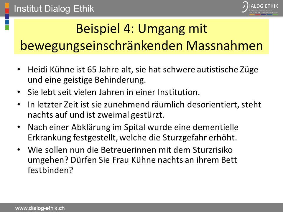 Institut Dialog Ethik www.dialog-ethik.ch Beispiel 4: Umgang mit bewegungseinschränkenden Massnahmen Heidi Kühne ist 65 Jahre alt, sie hat schwere aut