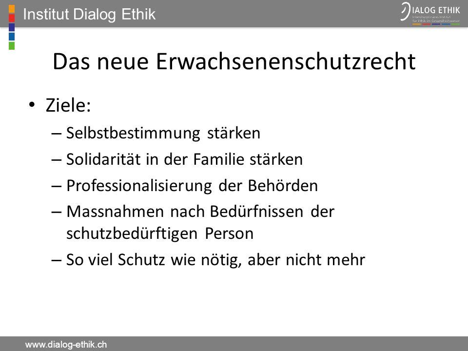Institut Dialog Ethik www.dialog-ethik.ch Das neue Erwachsenenschutzrecht Ziele: – Selbstbestimmung stärken – Solidarität in der Familie stärken – Pro