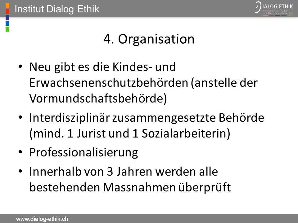 Institut Dialog Ethik www.dialog-ethik.ch 4. Organisation Neu gibt es die Kindes- und Erwachsenenschutzbehörden (anstelle der Vormundschaftsbehörde) I