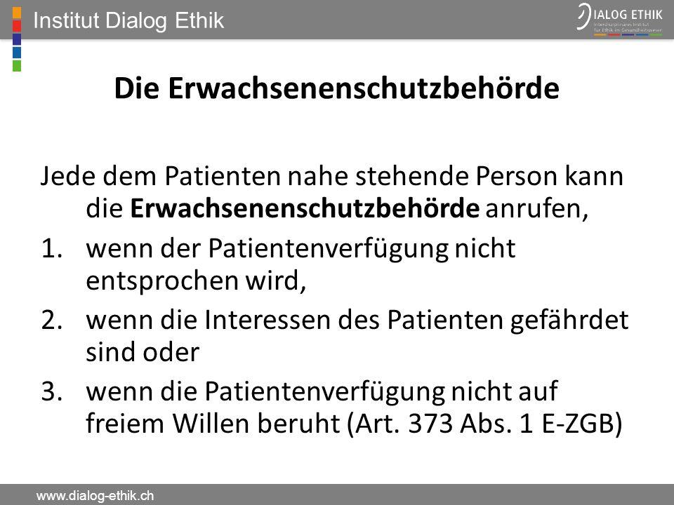 Institut Dialog Ethik www.dialog-ethik.ch Die Erwachsenenschutzbehörde Jede dem Patienten nahe stehende Person kann die Erwachsenenschutzbehörde anruf