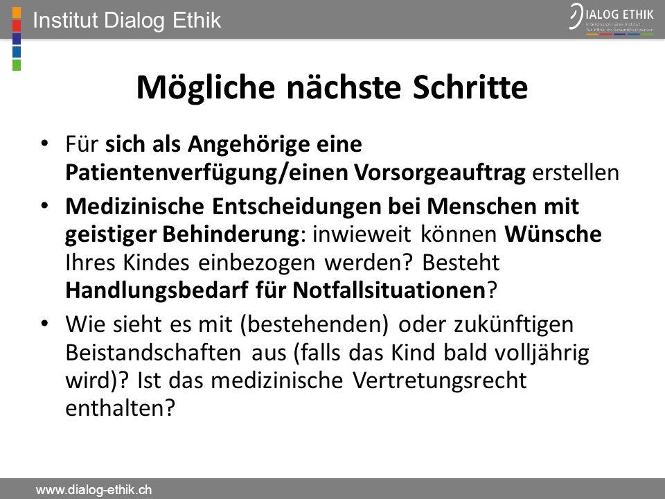 Institut Dialog Ethik www.dialog-ethik.ch Mögliche nächste Schritte Für sich als Angehörige eine Patientenverfügung/einen Vorsorgeauftrag erstellen Me